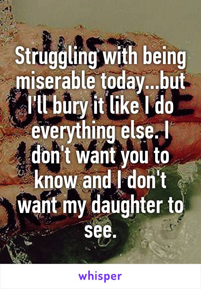 Struggling with being miserable today...but I'll bury it like I do everything else. I don't want you to know and I don't want my daughter to see.