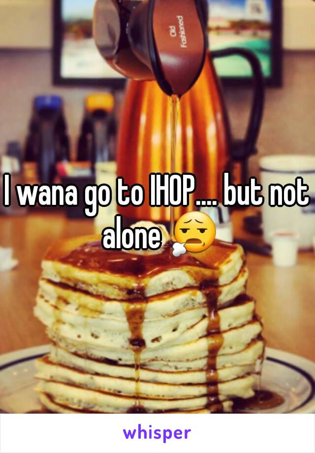 I wana go to IHOP.... but not alone 😧
