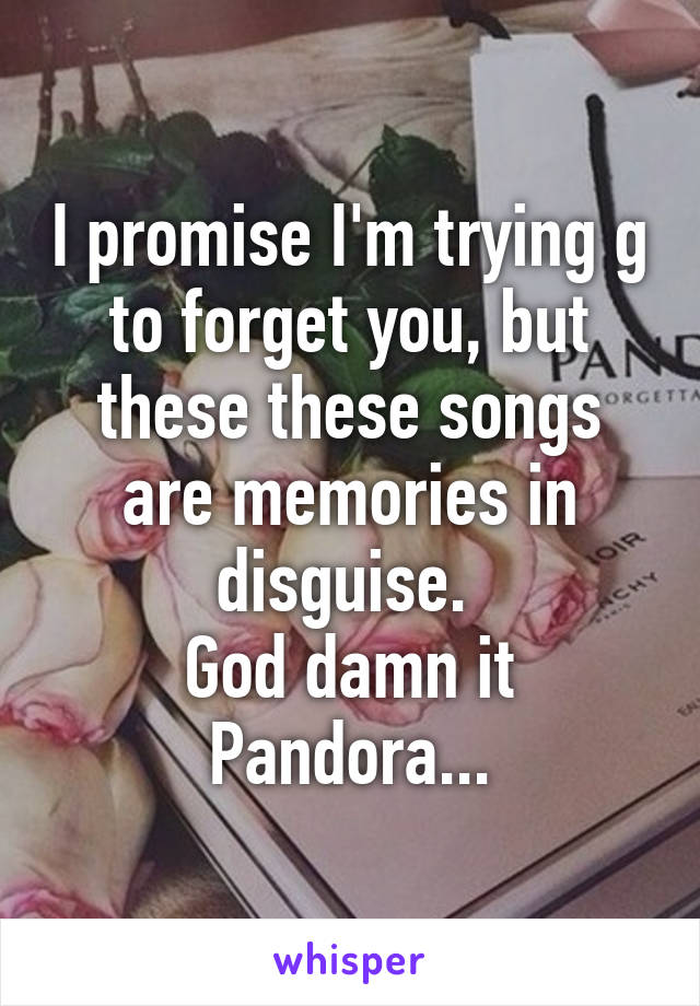 I promise I'm trying g to forget you, but these these songs are memories in disguise.  God damn it Pandora...