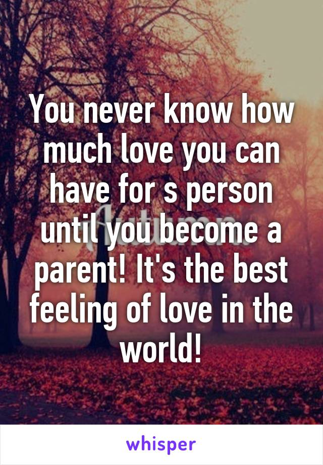 You never know how much love you can have for s person until you become a parent! It's the best feeling of love in the world!