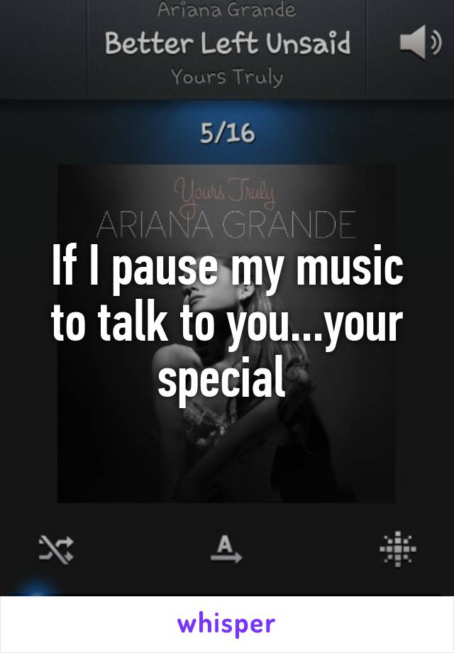 If I pause my music to talk to you...your special