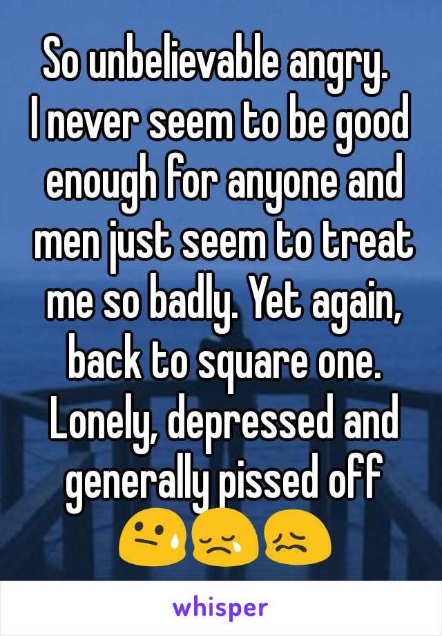 So unbelievable angry.  I never seem to be good enough for anyone and men just seem to treat me so badly. Yet again, back to square one. Lonely, depressed and generally pissed off 😓😢😖