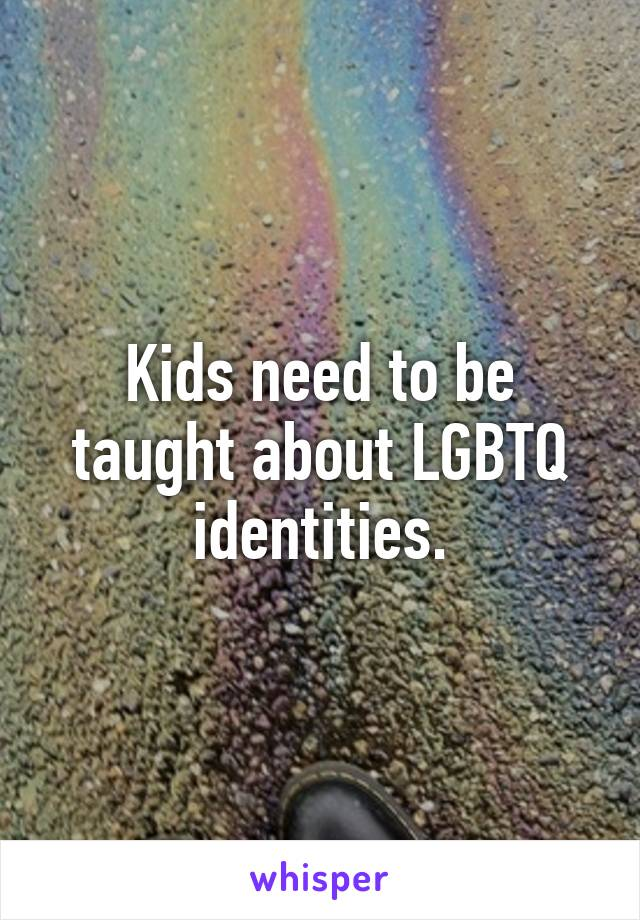 Kids need to be taught about LGBTQ identities.