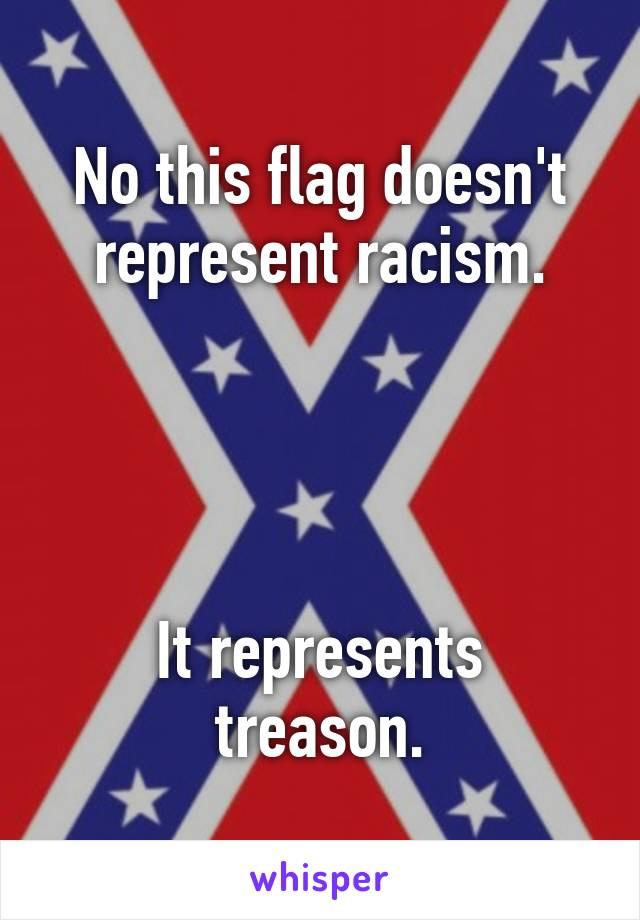 No this flag doesn't represent racism.     It represents treason.