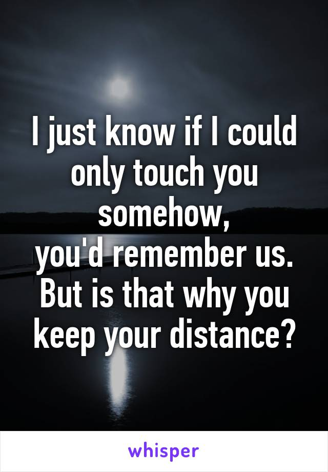 I just know if I could only touch you somehow, you'd remember us. But is that why you keep your distance?