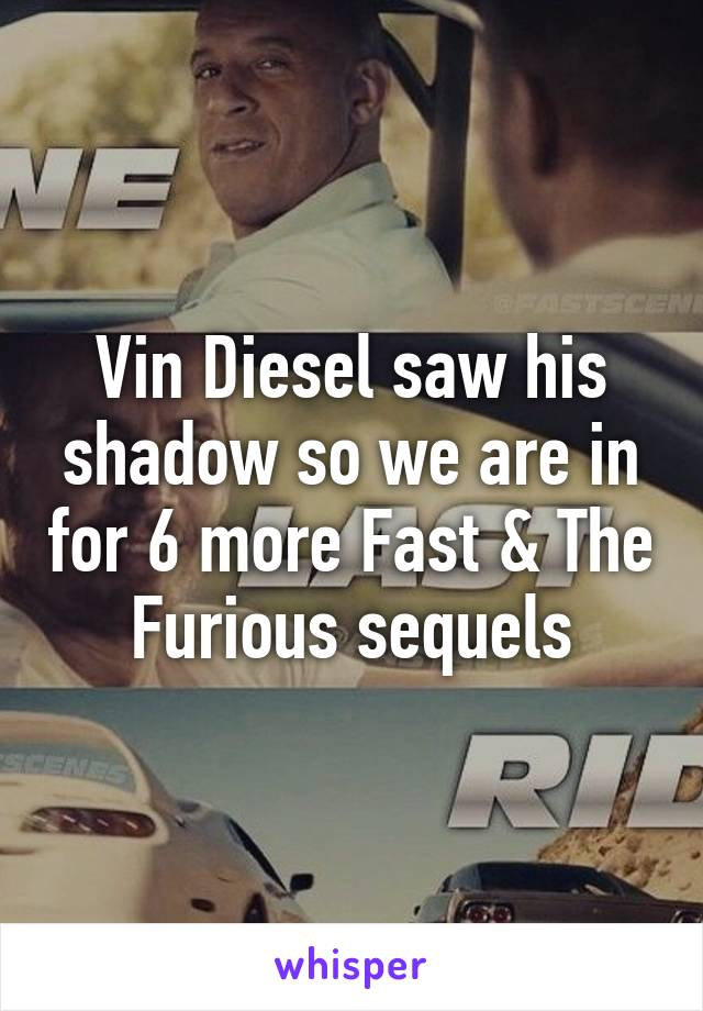 Vin Diesel saw his shadow so we are in for 6 more Fast & The Furious sequels