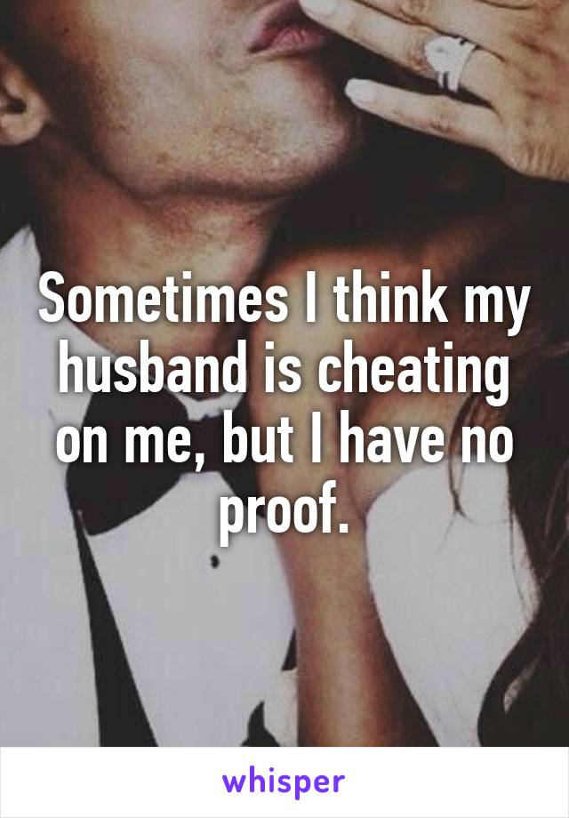 Sometimes I think my husband is cheating on me, but I have no proof.