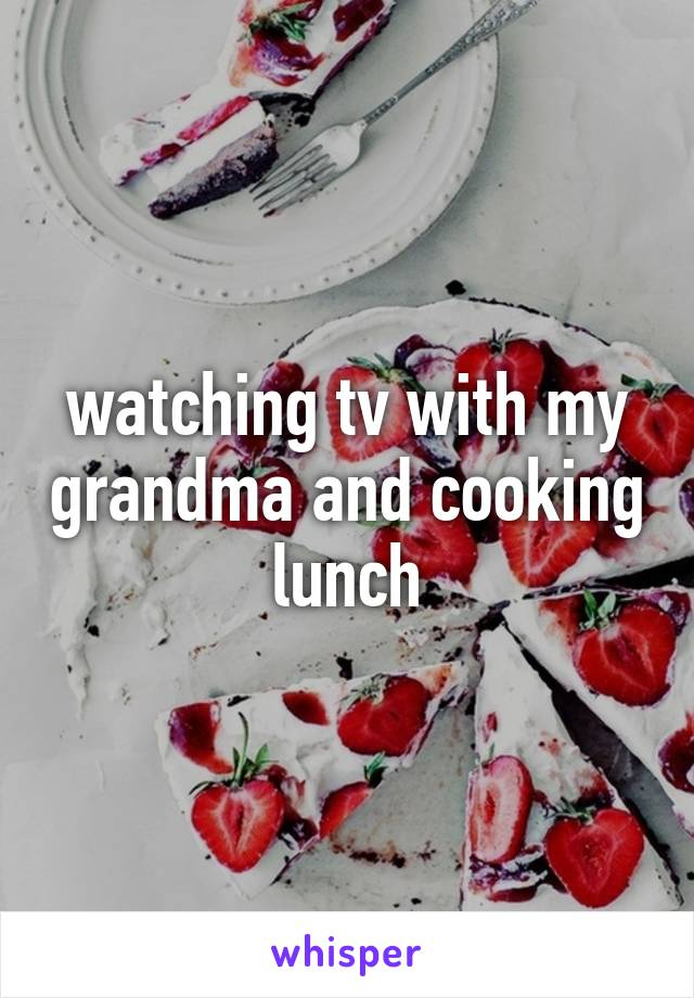 watching tv with my grandma and cooking lunch
