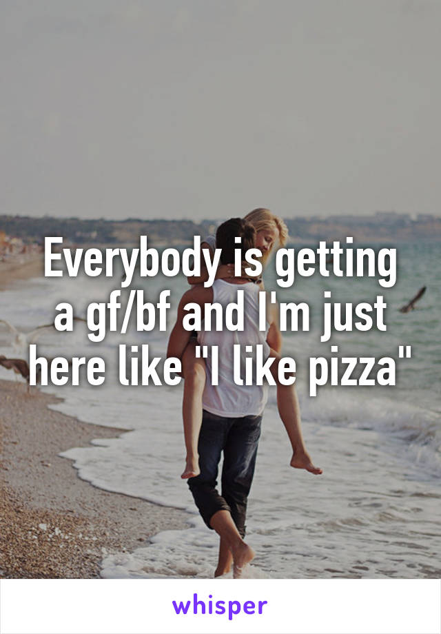 """Everybody is getting a gf/bf and I'm just here like """"I like pizza"""""""