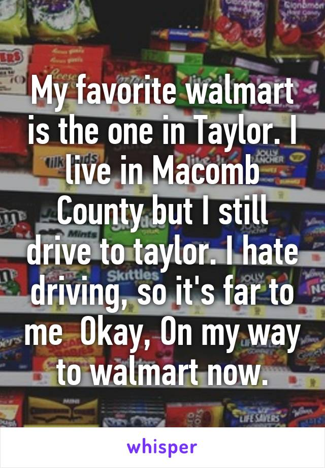 My favorite walmart is the one in Taylor. I live in Macomb County but I still drive to taylor. I hate driving, so it's far to me  Okay, On my way to walmart now.