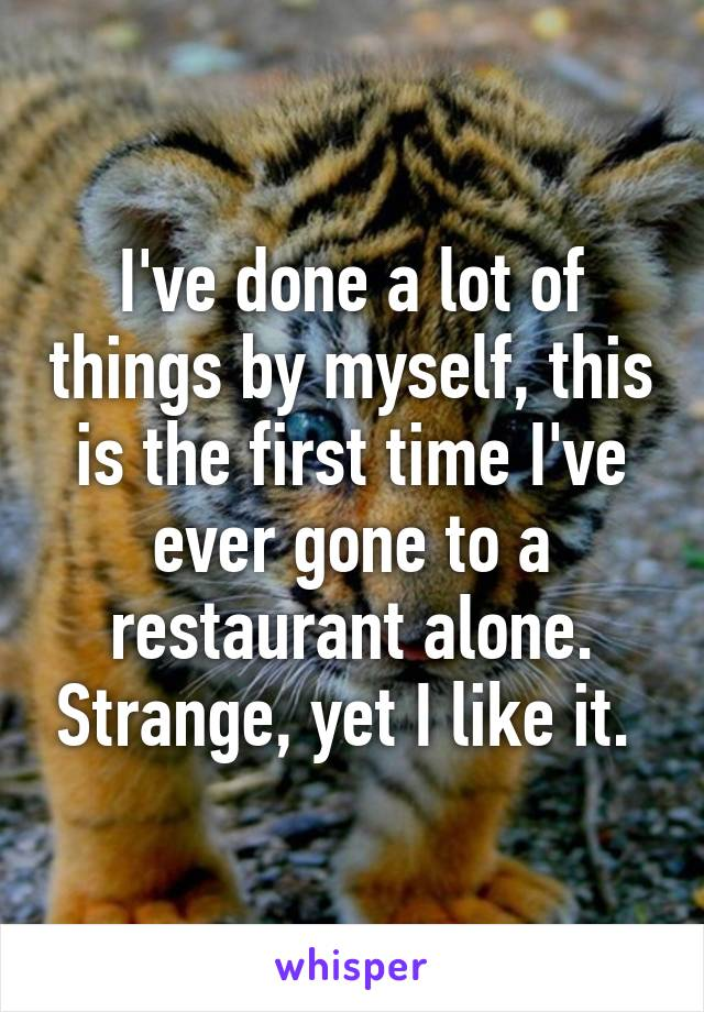 I've done a lot of things by myself, this is the first time I've ever gone to a restaurant alone. Strange, yet I like it.