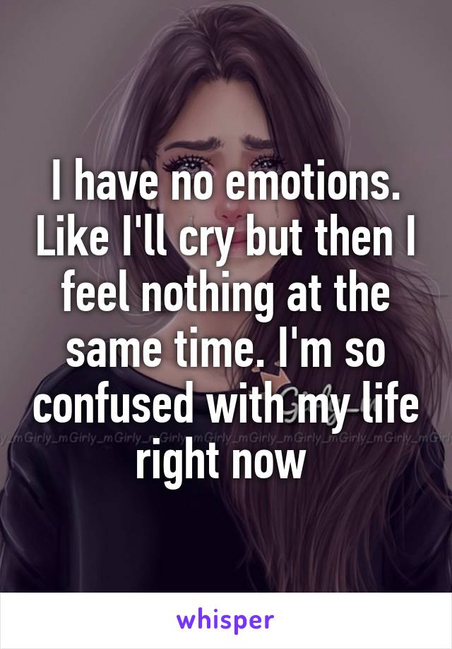 I have no emotions. Like I'll cry but then I feel nothing at the same time. I'm so confused with my life right now