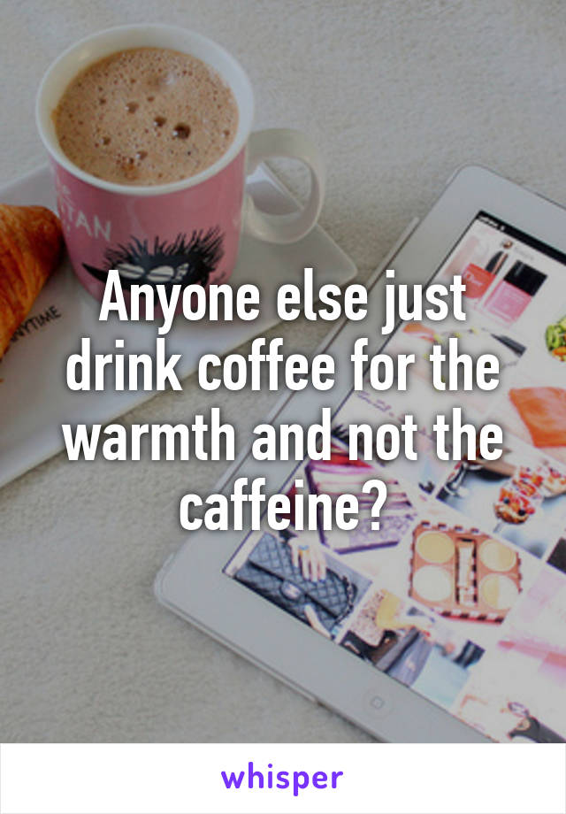 Anyone else just drink coffee for the warmth and not the caffeine?