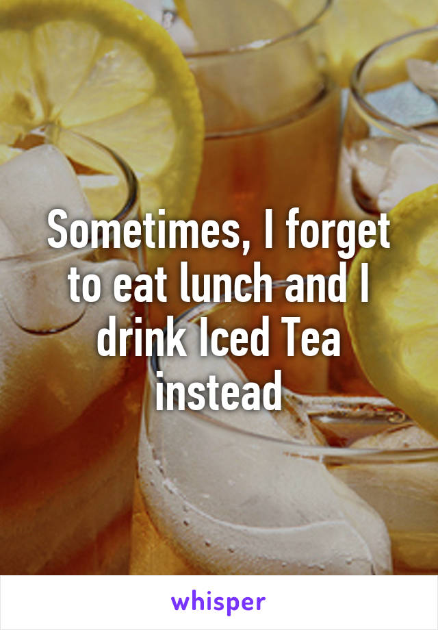 Sometimes, I forget to eat lunch and I drink Iced Tea instead