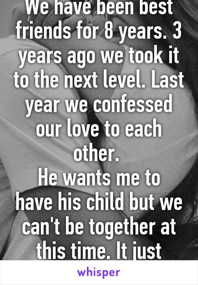 We have been best friends for 8 years. 3 years ago we took it to the next level. Last year we confessed our love to each other.  He wants me to have his child but we can't be together at this time. It just wouldn't work out.