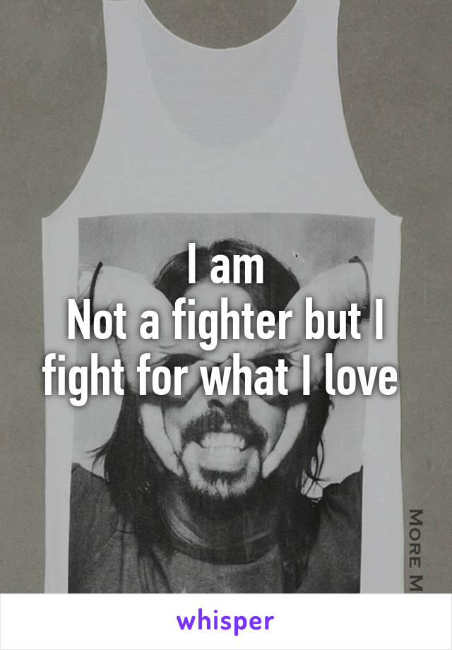 I am Not a fighter but I fight for what I love