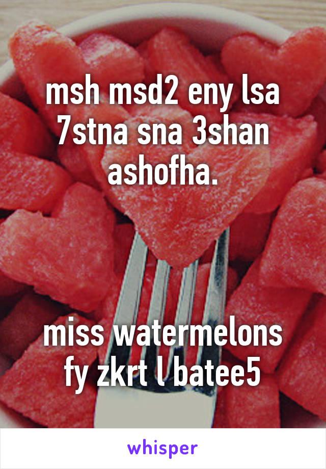 msh msd2 eny lsa 7stna sna 3shan ashofha.    miss watermelons fy zkrt l batee5