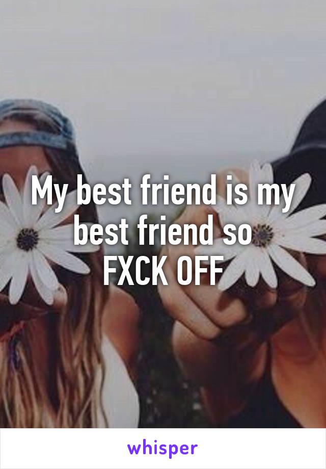 My best friend is my best friend so FXCK OFF