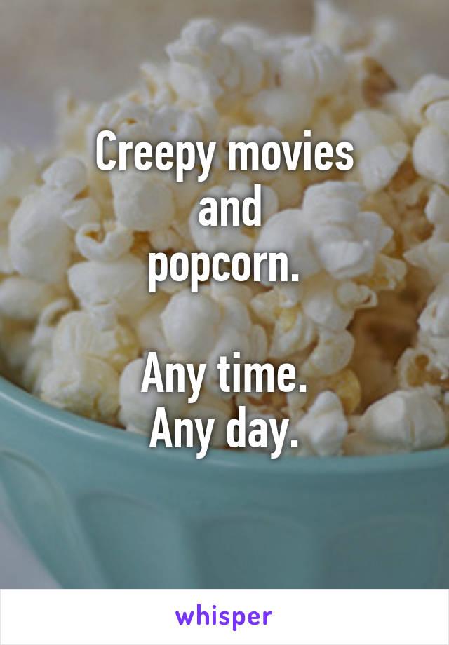Creepy movies  and  popcorn.   Any time. Any day.