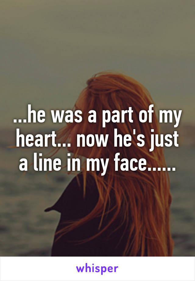 ...he was a part of my heart... now he's just a line in my face......