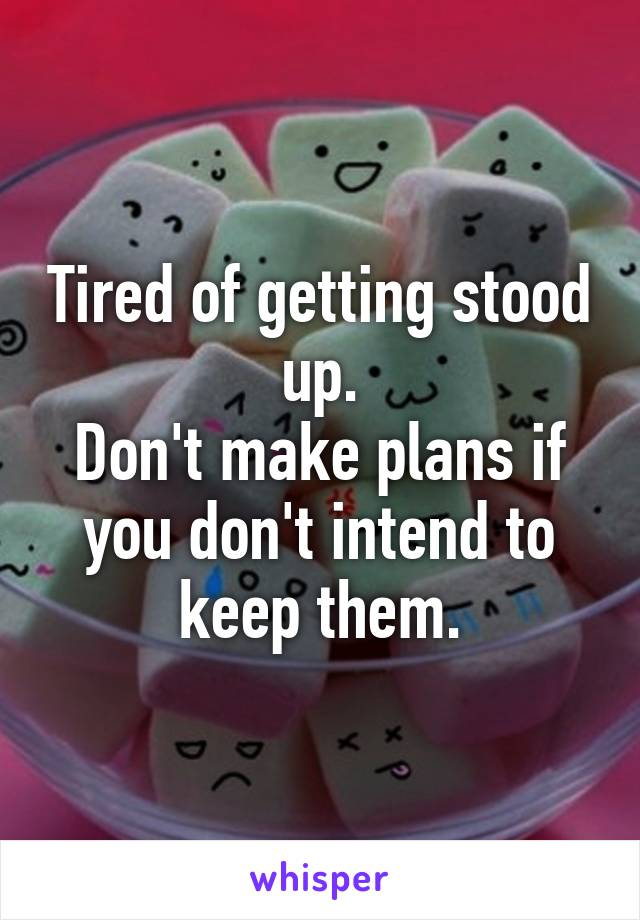 Tired of getting stood up. Don't make plans if you don't intend to keep them.