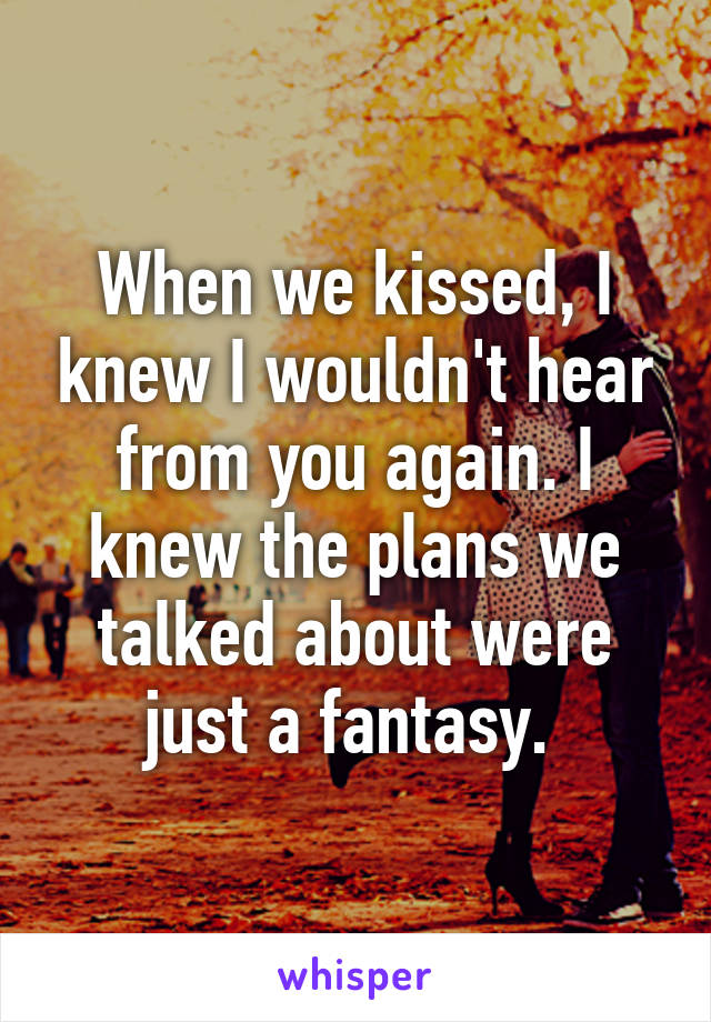 When we kissed, I knew I wouldn't hear from you again. I knew the plans we talked about were just a fantasy.