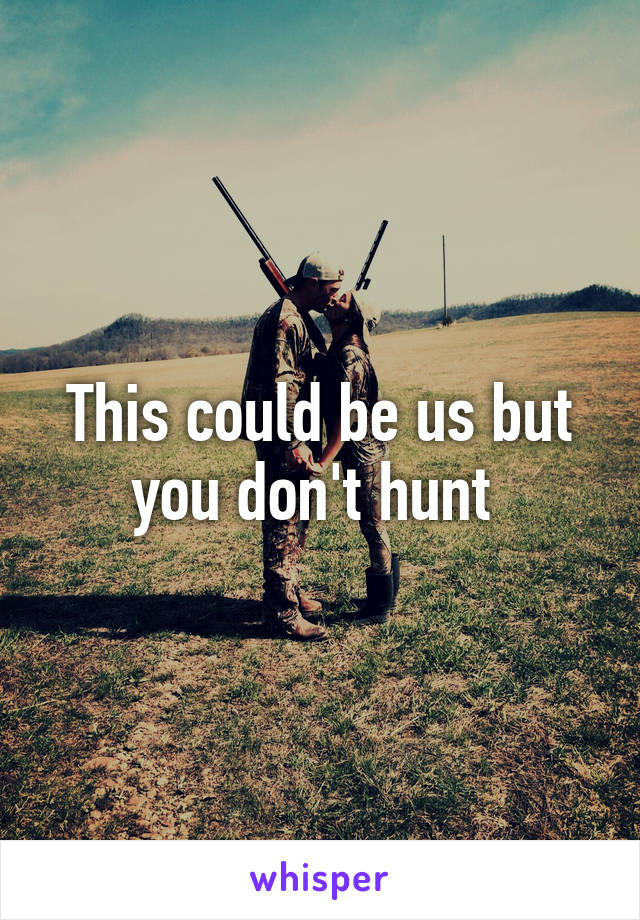 This could be us but you don't hunt