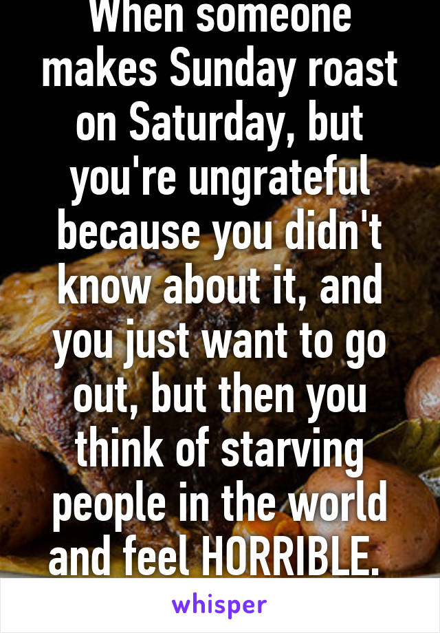 When someone makes Sunday roast on Saturday, but you're ungrateful because you didn't know about it, and you just want to go out, but then you think of starving people in the world and feel HORRIBLE.  That.