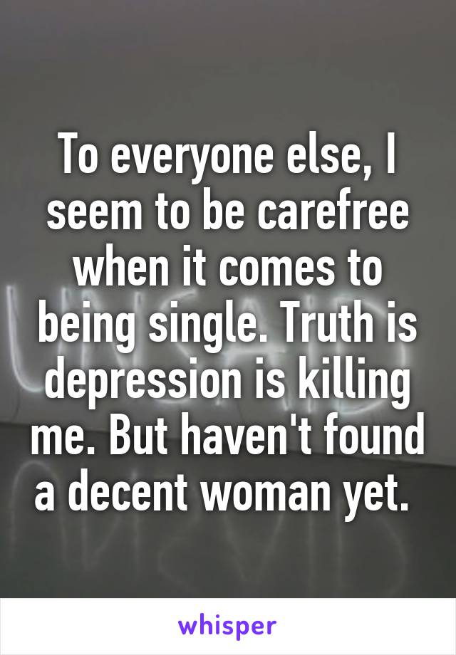To everyone else, I seem to be carefree when it comes to being single. Truth is depression is killing me. But haven't found a decent woman yet.