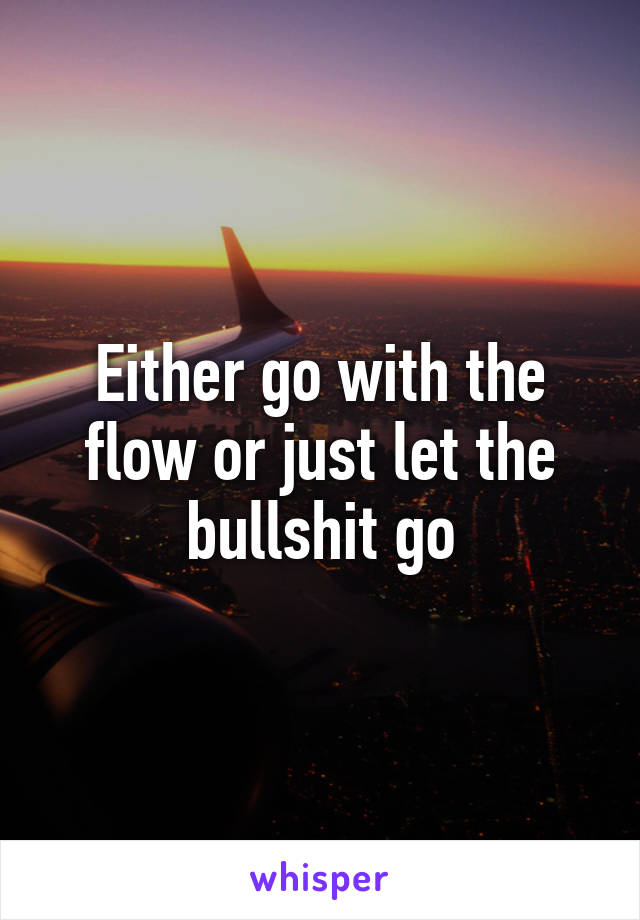 Either go with the flow or just let the bullshit go