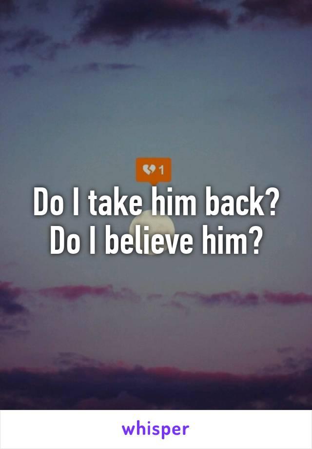Do I take him back? Do I believe him?