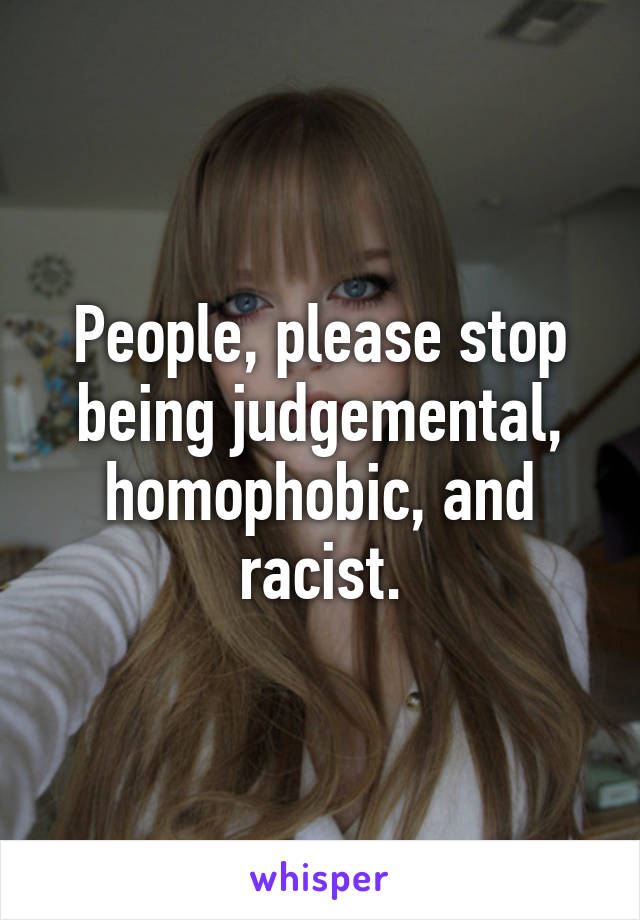 People, please stop being judgemental, homophobic, and racist.