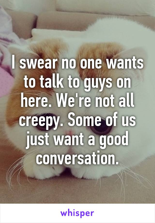 I swear no one wants to talk to guys on here. We're not all creepy. Some of us just want a good conversation.