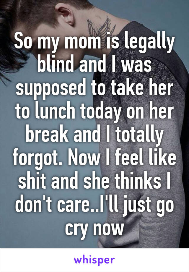 So my mom is legally blind and I was supposed to take her to lunch today on her break and I totally forgot. Now I feel like shit and she thinks I don't care..I'll just go cry now