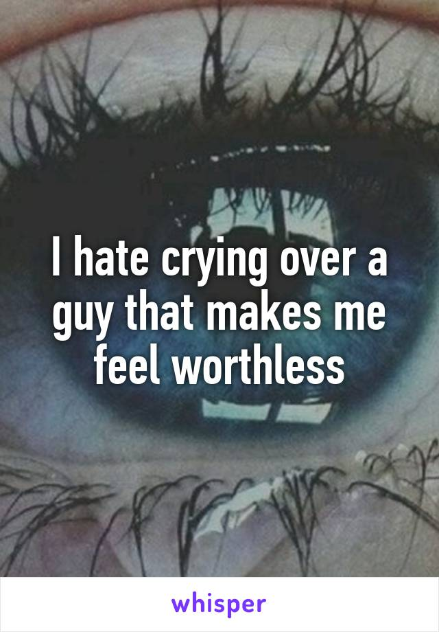 I hate crying over a guy that makes me feel worthless