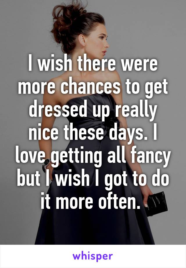 I wish there were more chances to get dressed up really nice these days. I love getting all fancy but I wish I got to do it more often.