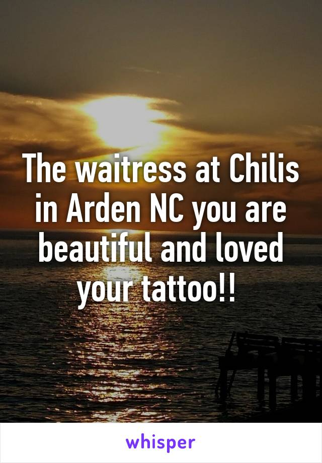 The waitress at Chilis in Arden NC you are beautiful and loved your tattoo!!