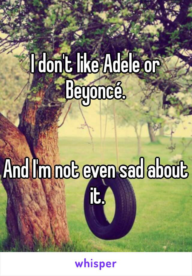 I don't like Adele or Beyoncé.    And I'm not even sad about it.