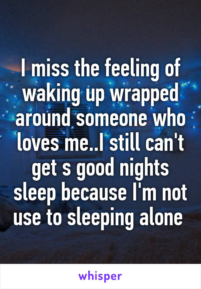I miss the feeling of waking up wrapped around someone who loves me..I still can't get s good nights sleep because I'm not use to sleeping alone