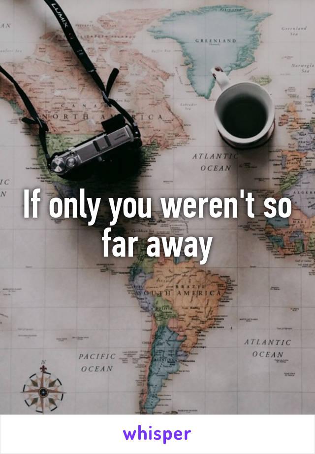 If only you weren't so far away
