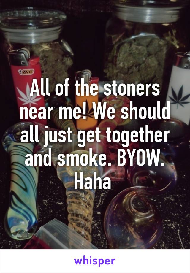 All of the stoners near me! We should all just get together and smoke. BYOW. Haha