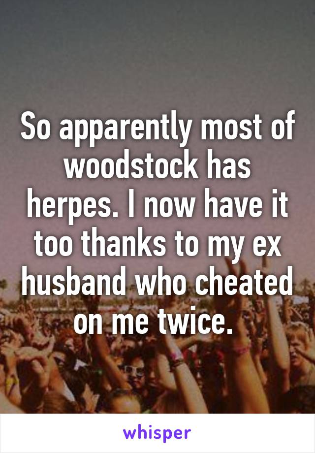 So apparently most of woodstock has herpes. I now have it too thanks to my ex husband who cheated on me twice.