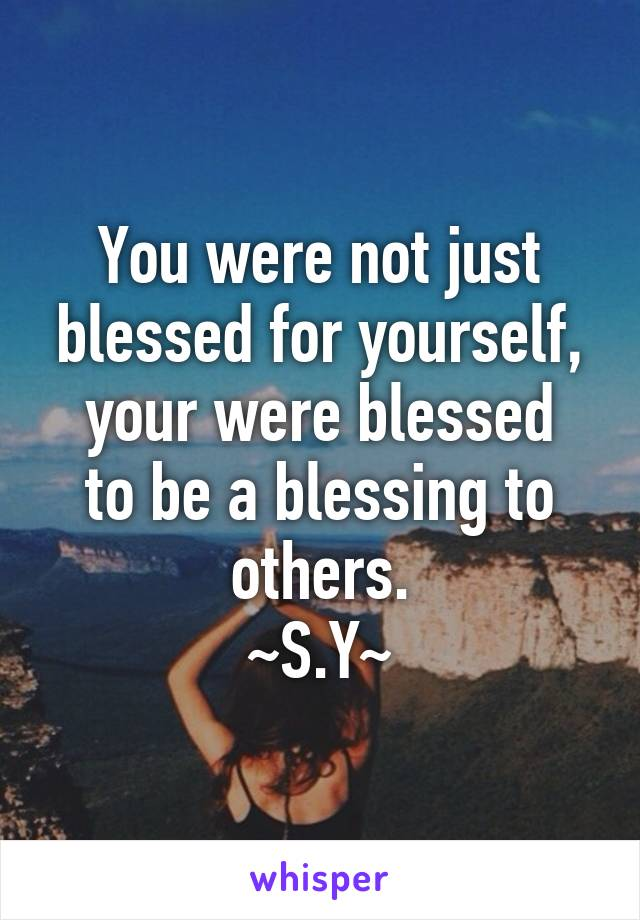 You were not just blessed for yourself, your were blessed to be a blessing to others. ~S.Y~