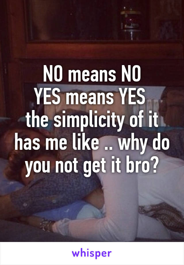 NO means NO YES means YES  the simplicity of it has me like .. why do you not get it bro?