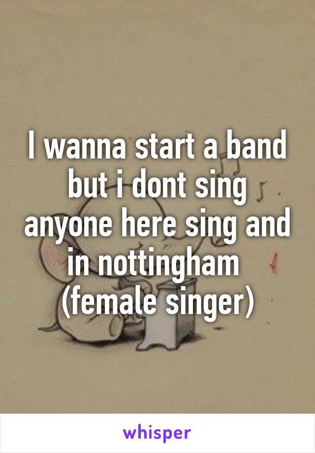 I wanna start a band but i dont sing anyone here sing and in nottingham  (female singer)