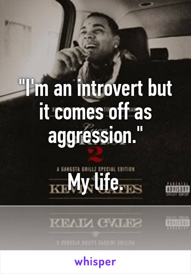 """I'm an introvert but it comes off as aggression.""  My life."