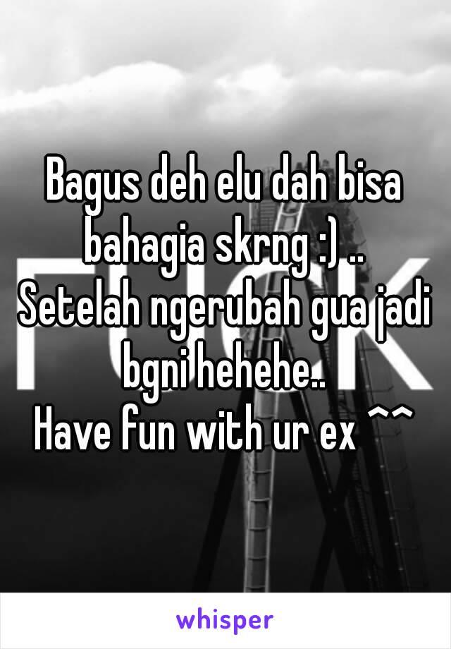 Bagus deh elu dah bisa bahagia skrng :) ..  Setelah ngerubah gua jadi bgni hehehe..  Have fun with ur ex ^^