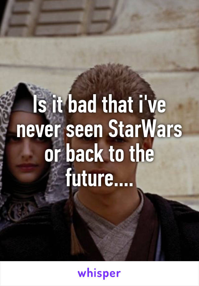 Is it bad that i've never seen StarWars or back to the future....