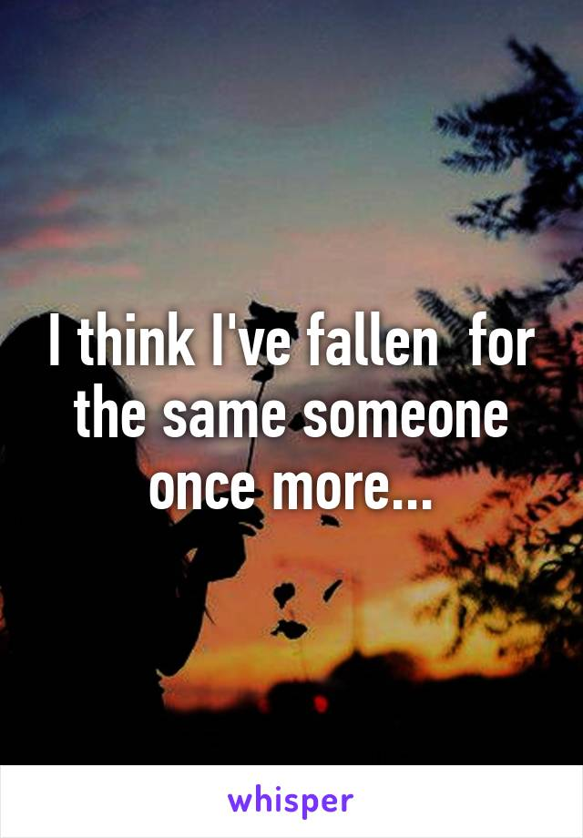 I think I've fallen  for the same someone once more...