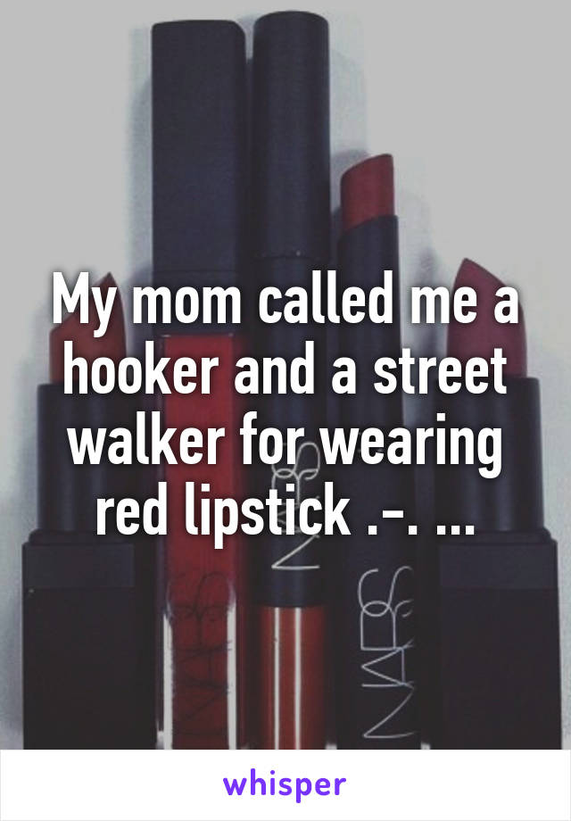 My mom called me a hooker and a street walker for wearing red lipstick .-. ...